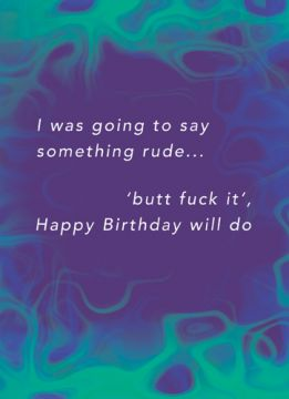 I was going to say something rude, 'butt fuck it', Happy Birthday will do