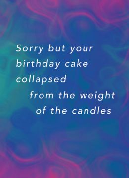 Sorry but your birthday cake collapsed from the weight of the candles