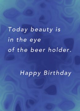 Today beauty is in the eye of the beer holder. Happy Birthday