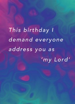 This birthday I demand everyone address you as 'my Lord'
