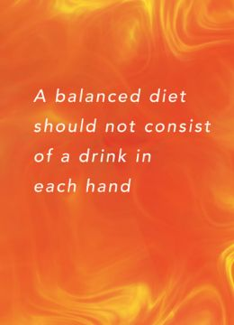 A balanced diet should not consist of a drink in each hand
