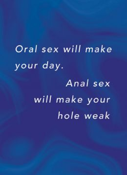 Oral sex will make your day Anal sex will make your hole weak